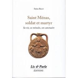 Saint Ménas, soldat et martyr - Sa vie, ses miracles, son sanctuaire